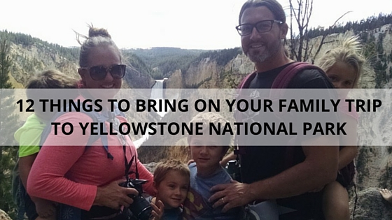 12 Things To Bring To Yellowstone Crazy Family Adventure